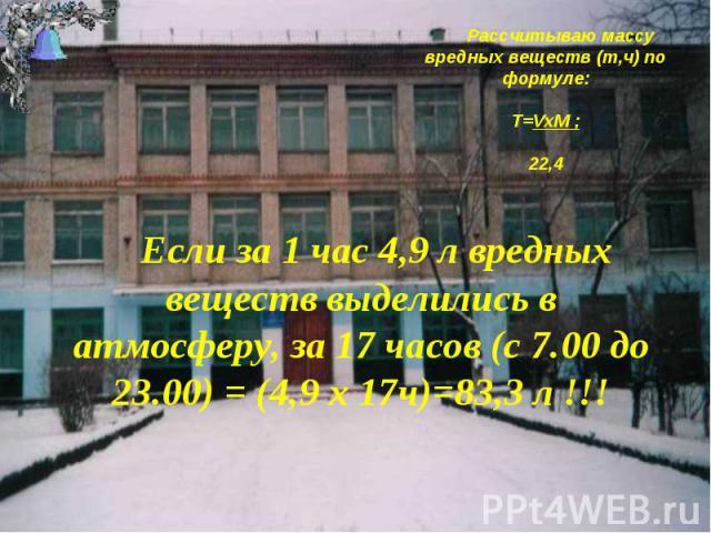 Рассчитываю массу вредных веществ (т,ч) по формуле: T=VxM ; 22,4 Если за 1 час 4,9 л вредных веществ выделились в атмосферу, за 17 часов (с 7.00 до 23.00) = (4,9 х 17ч)=83,3 л !!!