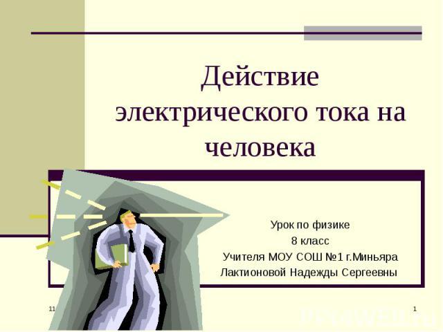 Действие электрического тока на человека Урок по физике 8 класс Учителя МОУ СОШ №1 г.Миньяра Лактионовой Надежды Сергеевны