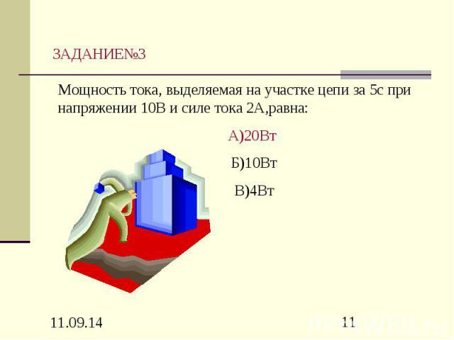 ЗАДАНИЕ№3 Мощность тока, выделяемая на участке цепи за 5с при напряжении 10В и силе тока 2А,равна: А)20Вт Б)10Вт В)4Вт