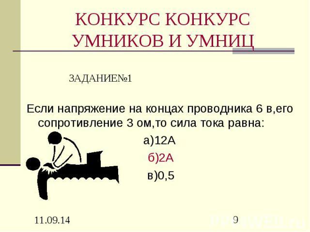 КОНКУРС КОНКУРС УМНИКОВ И УМНИЦ Если напряжение на концах проводника 6 в,его сопротивление 3 ом,то сила тока равна: а)12А б)2А в)0,5