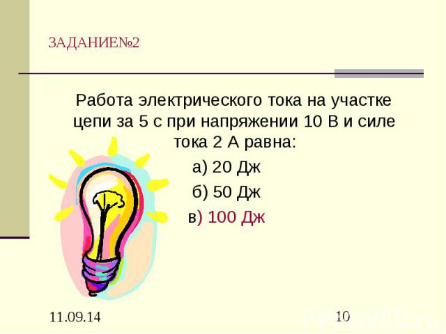 ЗАДАНИЕ№2 Работа электрического тока на участке цепи за 5 с при напряжении 10 В и силе тока 2 А равна: а) 20 Дж б) 50 Дж в) 100 Дж