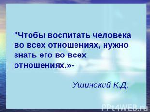 """""""Чтобы воспитать человека во всех отношениях, нужно знать его во всех отношениях"""