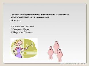Список слабоуспевающих учеников по математике МОУ СОШ №37 ст. Алексеевской 11 кл