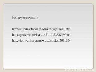 Интернет-ресурсы: http://inform.8forward.edusite.ru/p11aa1.html http://pedsovet.
