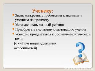 Ученику: Знать конкретные требования к знаниям и умениям по предмету Устанавлива