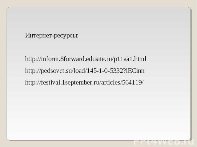 Интернет-ресурсы: http://inform.8forward.edusite.ru/p11aa1.html http://pedsovet.su/load/145-1-0-5332?lECinn http://festival.1september.ru/articles/564119/