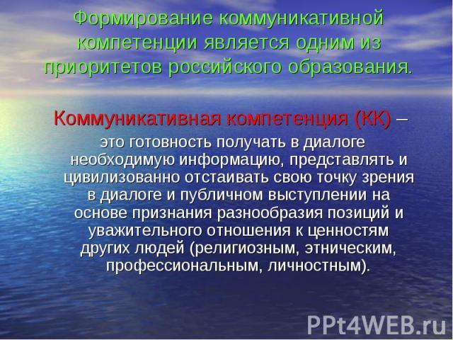 Формирование коммуникативной компетенции является одним из приоритетов российского образования. Коммуникативная компетенция (КК) – это готовность получать в диалоге необходимую информацию, представлять и цивилизованно отстаивать свою точку зрения в …