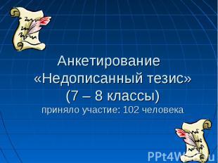 Анкетирование «Недописанный тезис» (7 – 8 классы) приняло участие: 102 человека