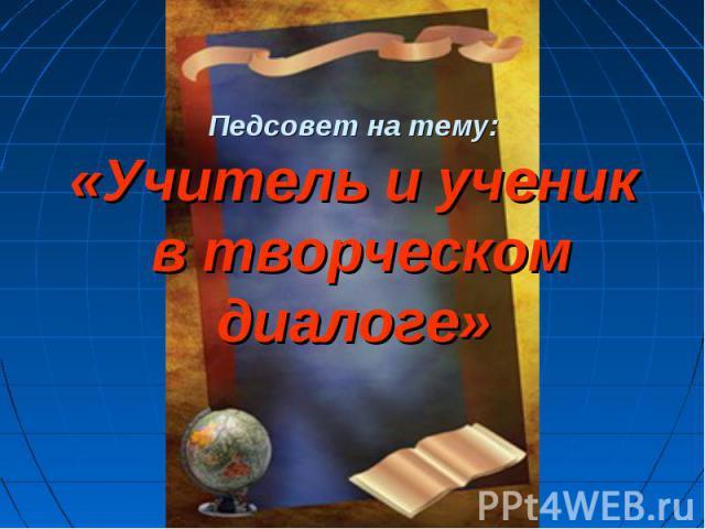 Педсовет на тему: «Учитель и ученик в творческом диалоге»
