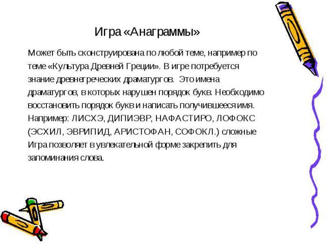 Игра «Анаграммы» Может быть сконструирована по любой теме, например по теме «Культура Древней Греции». В игре потребуется знание древнегреческих драматургов. Это имена драматургов, в которых нарушен порядок букв. Необходимо восстановить порядок букв…