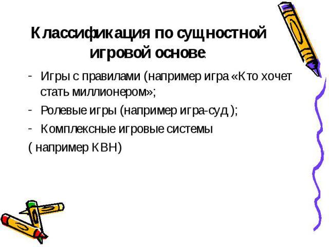 Классификация по сущностной игровой основе: Игры с правилами (например игра «Кто хочет стать миллионером»; Ролевые игры (например игра-суд ); Комплексные игровые системы ( например КВН)