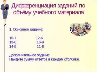 Дифференциация заданий по объёму учебного материала 1. Основное задание: 15-7 12