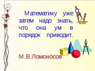 Математику уже затем надо знать, что она ум в порядок приводит. М.В.Ломоносов
