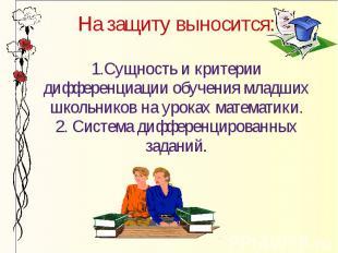 На защиту выносится: 1.Сущность и критерии дифференциации обучения младших школь