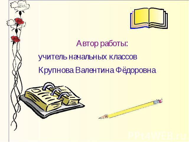 Автор работы: учитель начальных классов Крупнова Валентина Фёдоровна