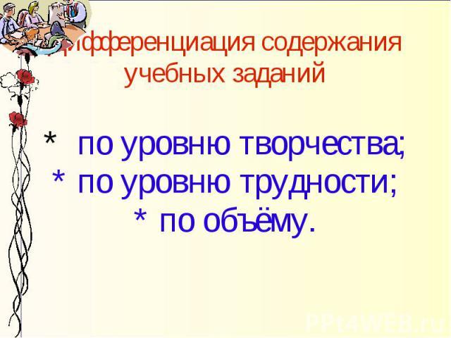 Дифференциация содержания учебных заданий * по уровню творчества; * по уровню трудности; * по объёму.