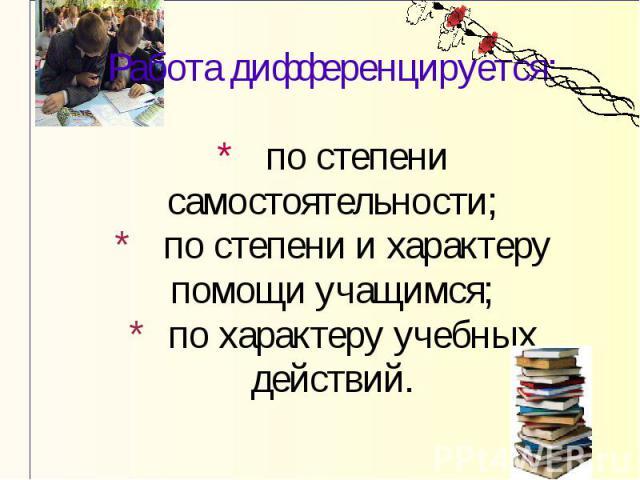 Работа дифференцируется: * по степени самостоятельности; * по степени и характеру помощи учащимся; * по характеру учебных действий.