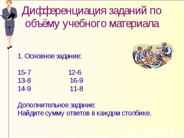Дифференциация заданий по объёму учебного материала 1. Основное задание: 15-7 12-6 13-8 16-9 14-9 11-8 Дополнительное задание: Найдите сумму ответов в каждом столбике.