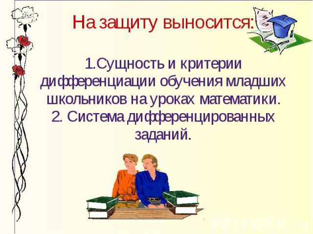 На защиту выносится: 1.Сущность и критерии дифференциации обучения младших школьников на уроках математики. 2. Система дифференцированных заданий.