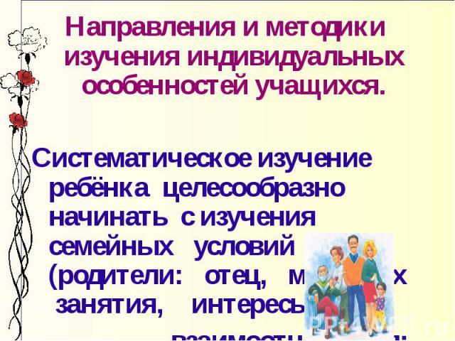 Направления и методики изучения индивидуальных особенностей учащихся. Систематическое изучение ребёнка целесообразно начинать с изучения семейных условий (родители: отец, мать, их занятия, интересы, взаимоотношения; бабушка, дедушка, их авторитет)