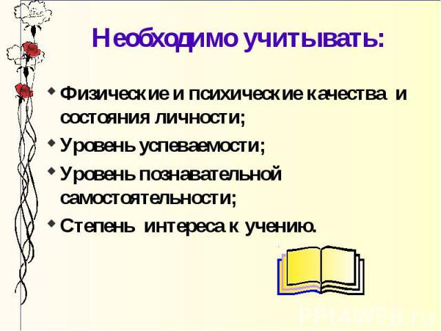 Необходимо учитывать: Физические и психические качества и состояния личности; Уровень успеваемости; Уровень познавательной самостоятельности; Степень интереса к учению.