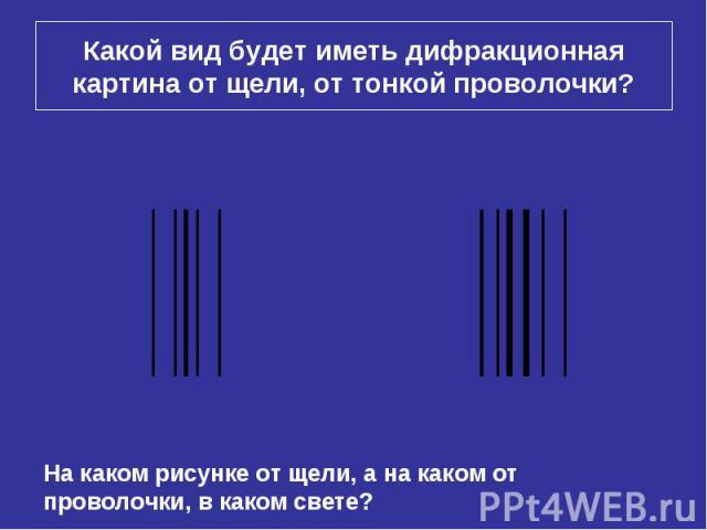 Какой вид будет иметь дифракционная картина от щели, от тонкой проволочки? На каком рисунке от щели, а на каком от проволочки, в каком свете?