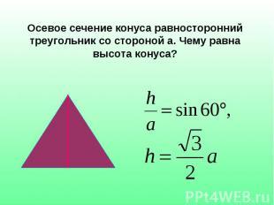 Осевое сечение конуса равносторонний треугольник со стороной а. Чему равна высот