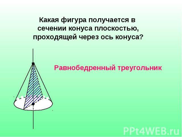 Какая фигура получается в сечении конуса плоскостью, проходящей через ось конуса? Равнобедренный треугольник