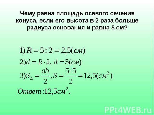 Чему равна площадь осевого сечения конуса, если его высота в 2 раза больше радиуса основания и равна 5 см?