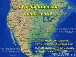 Географическое положение США занимает центральную часть Северной Америки. Она пр