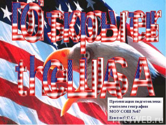 Открыть США Презентация подготовлена: учителем географии МОУ СОШ №67 Енитной О.С.
