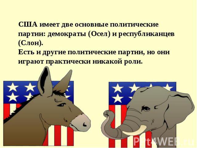 США имеет две основные политические партии: демократы (Осел) и республиканцев (Слон). Есть и другие политические партии, но они играют практически никакой роли.
