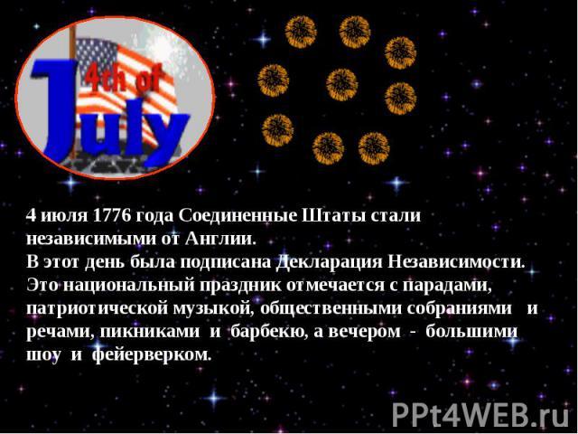 4 июля 1776 года Соединенные Штаты стали независимыми от Англии. В этот день была подписана Декларация Независимости. Это национальный праздник отмечается с парадами, патриотической музыкой, общественными собраниями и речами, пикниками и барбекю, а …