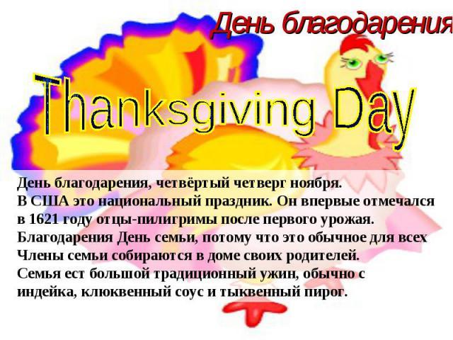 День благодарения Thanksgiving Day День благодарения, четвёртый четверг ноября. В США это национальный праздник. Он впервые отмечался в 1621 году отцы-пилигримы после первого урожая. Благодарения День семьи, потому что это обычное для всех Члены сем…