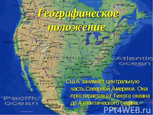 Географическое положение США занимает центральную часть Северной Америки. Она простирается от Тихого океана до Атлантического океана.