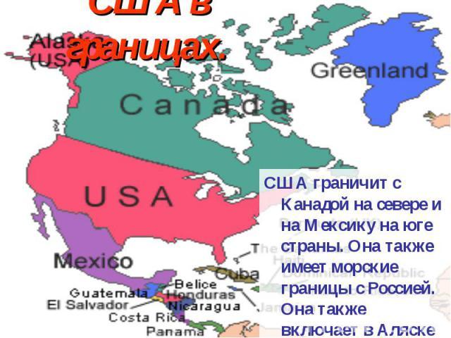 США в границах. США граничит с Канадой на севере и на Мексику на юге страны. Она также имеет морские границы с Россией. Она также включает в Аляске на севере и на Гавайи в Тихом океане.