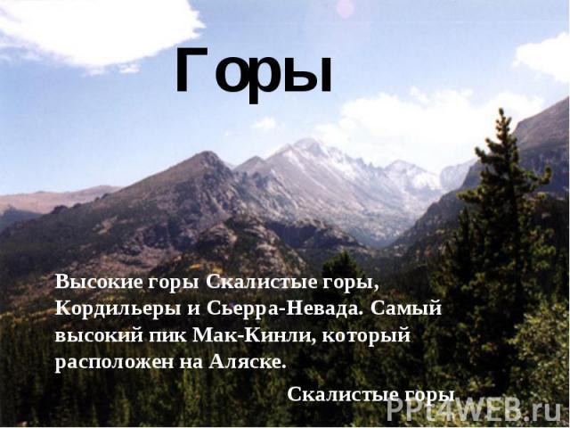Горы Высокие горы Скалистые горы, Кордильеры и Сьерра-Невада. Самый высокий пик Мак-Кинли, который расположен на Аляске. Скалистые горы