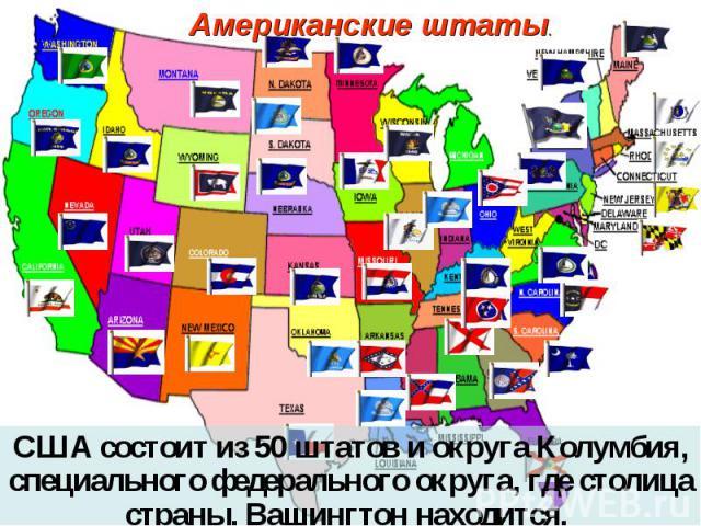 Американские штаты. США состоит из 50 штатов и округа Колумбия, специального федерального округа, где столица страны, Вашингтон находится.