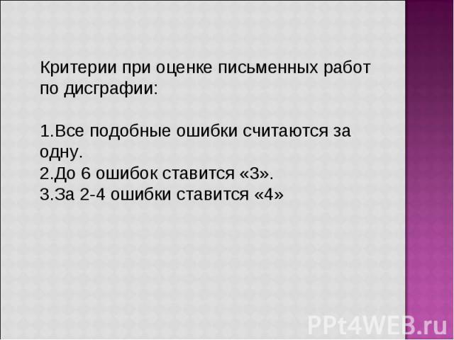 Критерии при оценке письменных работ по дисграфии: Все подобные ошибки считаются за одну. До 6 ошибок ставится «3». За 2-4 ошибки ставится «4»