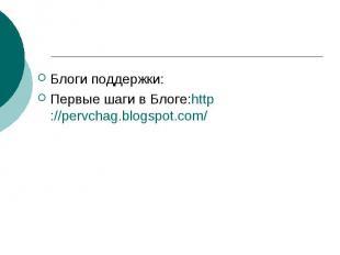 Блоги поддержки: Первые шаги в Блоге:http://pervchag.blogspot.com/