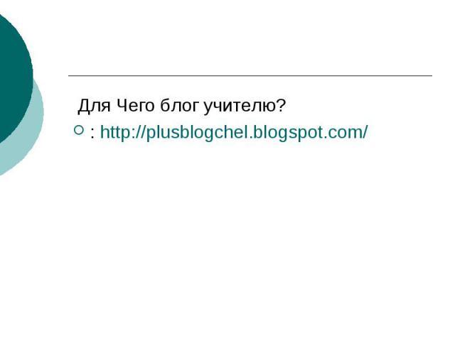 Для Чего блог учителю? : http://plusblogchel.blogspot.com/
