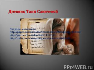 Дневник Тани Савичевой Ресурсы интернета: http://pages.marsu.ru/iac/resurs/istor