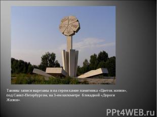 Танины записи вырезаны и на сером камне памятника «Цветок жизни», под Санкт-Пете