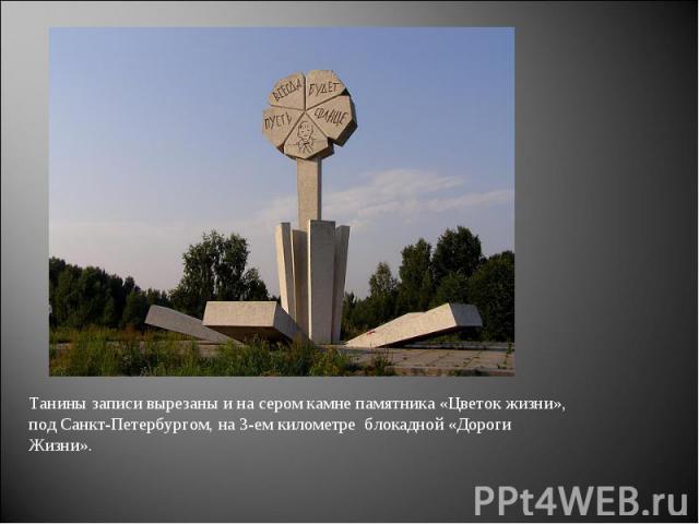 Танины записи вырезаны и на сером камне памятника «Цветок жизни», под Санкт-Петербургом, на 3-ем километре блокадной «Дороги Жизни».