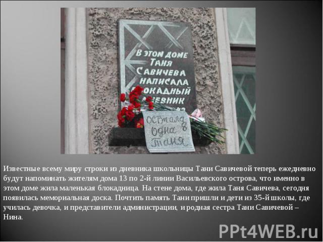 Известные всему миру строки из дневника школьницы Тани Савичевой теперь ежедневно будут напоминать жителям дома 13 по 2-й линии Васильевского острова, что именно в этом доме жила маленькая блокадница. На стене дома, где жила Таня Савичева, сегодня п…