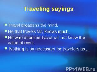 Traveling sayings Travel broadens the mind. He that travels far, knows much. He