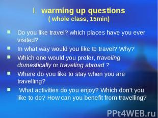 I. warming up questions ( whole class, 15min) Do you like travel? which places h