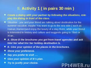 II. Activity 1 ( in pairs 30 min ) Create a dialog with your partner by followin