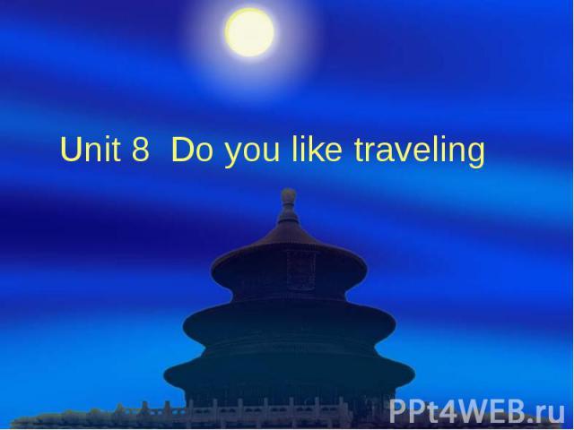 Unit 8 Do you like traveling