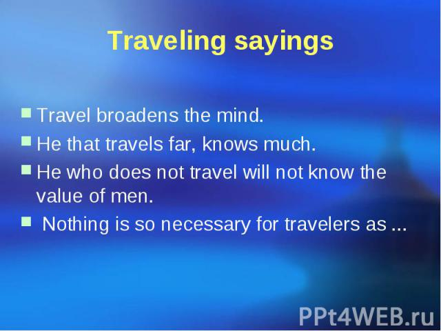 Traveling sayings Travel broadens the mind. He that travels far, knows much. He who does not travel will not know the value of men. Nothing is so necessary for travelers as ...